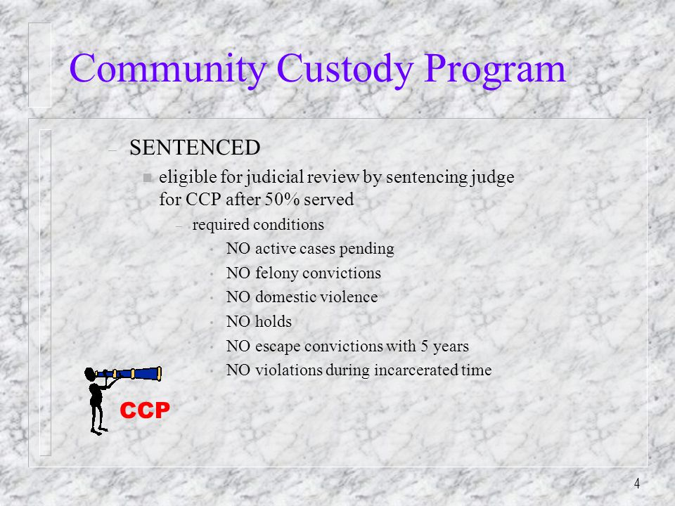 4 – SENTENCED n eligible for judicial review by sentencing judge for CCP after 50% served – required conditions NO active cases pending NO felony convictions NO domestic violence NO holds NO escape convictions with 5 years NO violations during incarcerated time CCP
