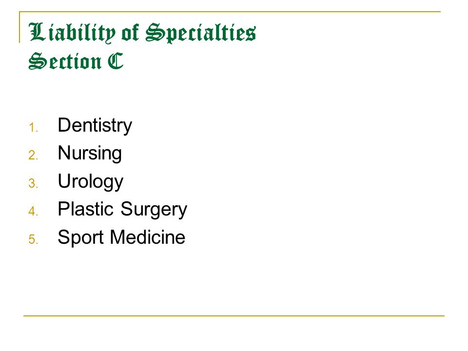 Liability of Specialties Section C 1. Dentistry 2. Nursing 3. Urology 4. Plastic Surgery 5. Sport Medicine