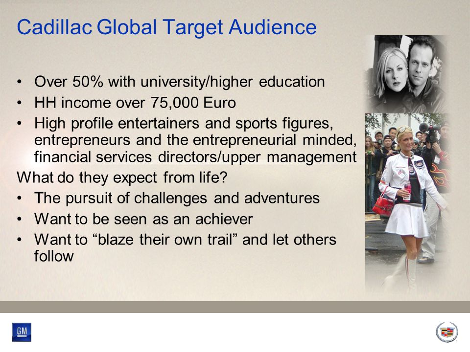 Cadillac Global Target Audience Over 50% with university/higher education HH income over 75,000 Euro High profile entertainers and sports figures, entrepreneurs and the entrepreneurial minded, financial services directors/upper management What do they expect from life.