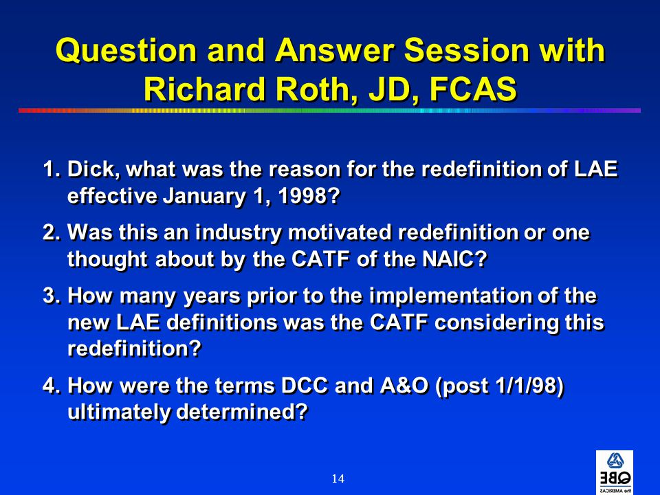 14 Question and Answer Session with Richard Roth, JD, FCAS 1.Dick, what was the reason for the redefinition of LAE effective January 1, 1998? 2.Was th