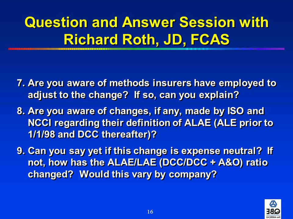 16 Question and Answer Session with Richard Roth, JD, FCAS 7.Are you aware of methods insurers have employed to adjust to the change? If so, can you e