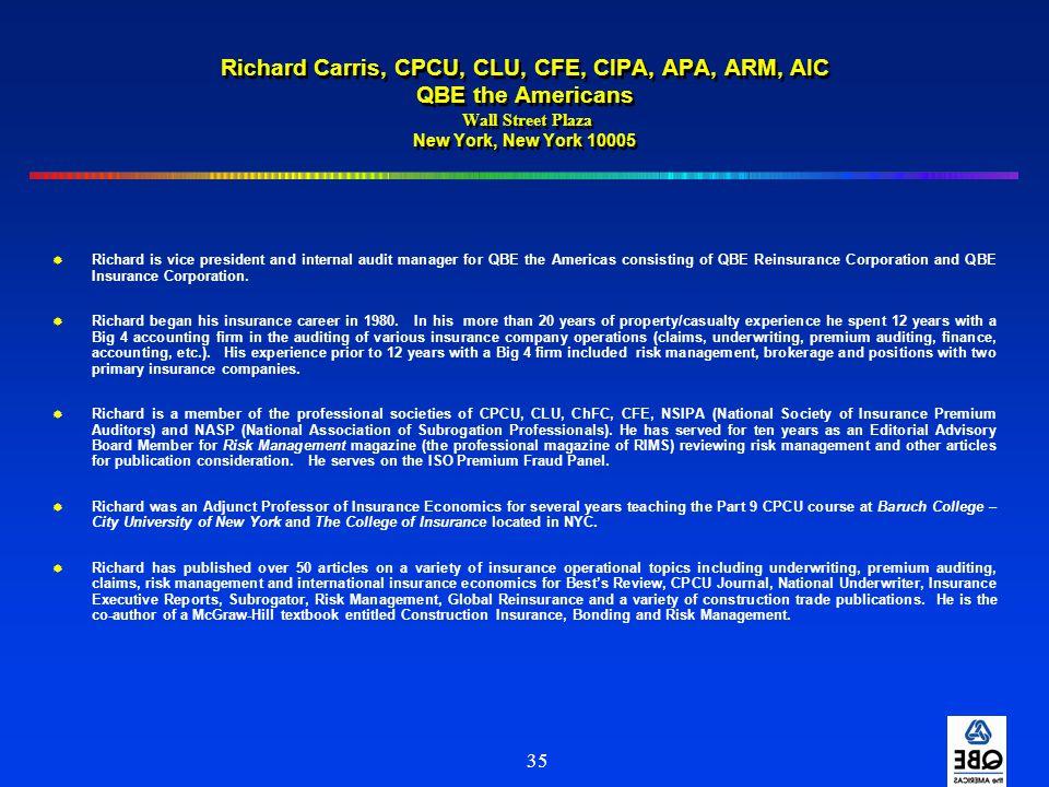 35 Richard Carris, CPCU, CLU, CFE, CIPA, APA, ARM, AIC QBE the Americans Wall Street Plaza New York, New York 10005  Richard is vice president and in
