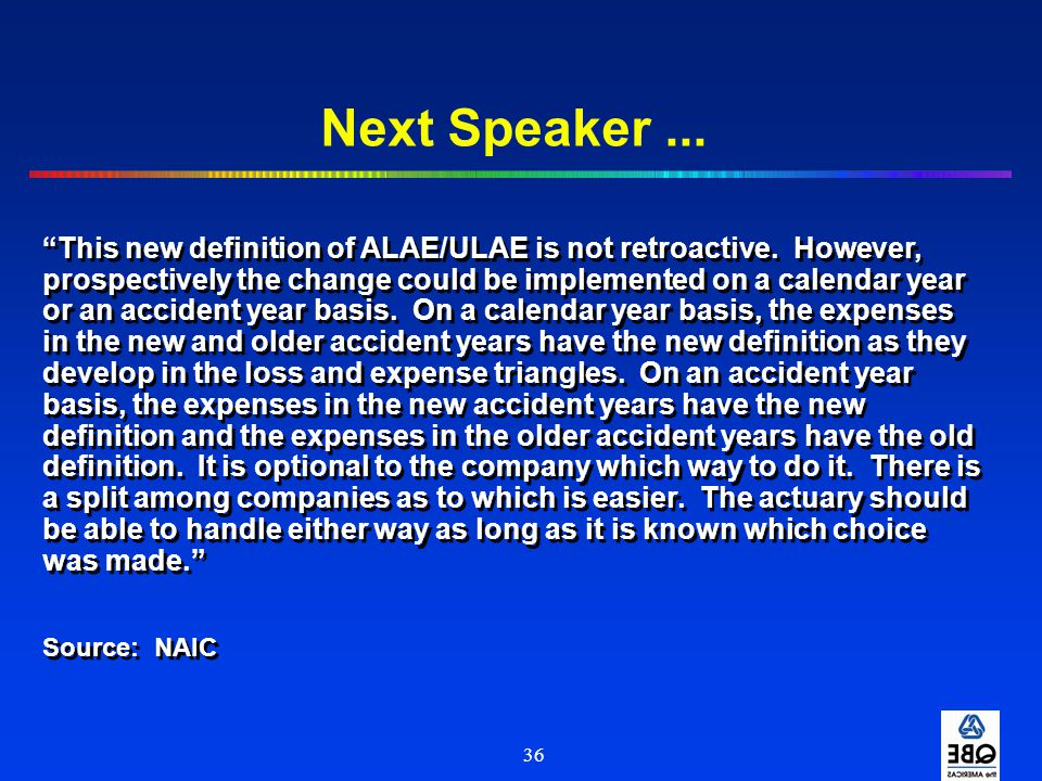 """36 Next Speaker... """"This new definition of ALAE/ULAE is not retroactive. However, prospectively the change could be implemented on a calendar year or"""