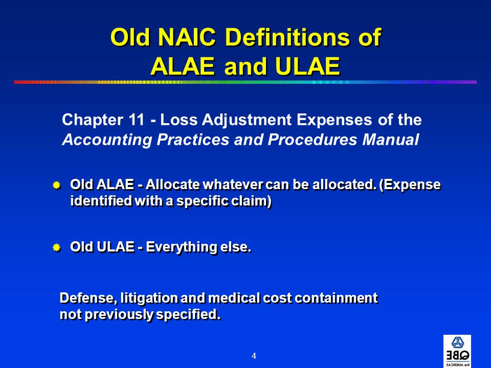 4 Old NAIC Definitions of ALAE and ULAE  Old ALAE - Allocate whatever can be allocated. (Expense identified with a specific claim)  Old ULAE - Every