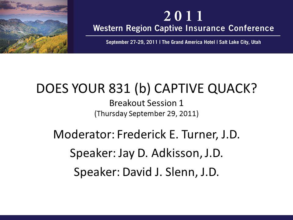 DOES YOUR 831 (b) CAPTIVE QUACK? Breakout Session 1 (Thursday September 29, 2011) Moderator: Frederick E. Turner, J.D. Speaker: Jay D. Adkisson, J.D.