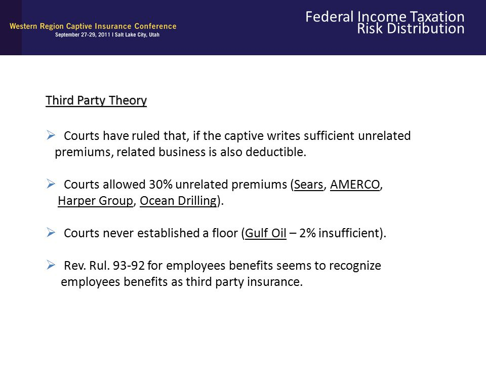 Federal Income Taxation Risk Distribution Third Party Theory  Courts have ruled that, if the captive writes sufficient unrelated premiums, related bu