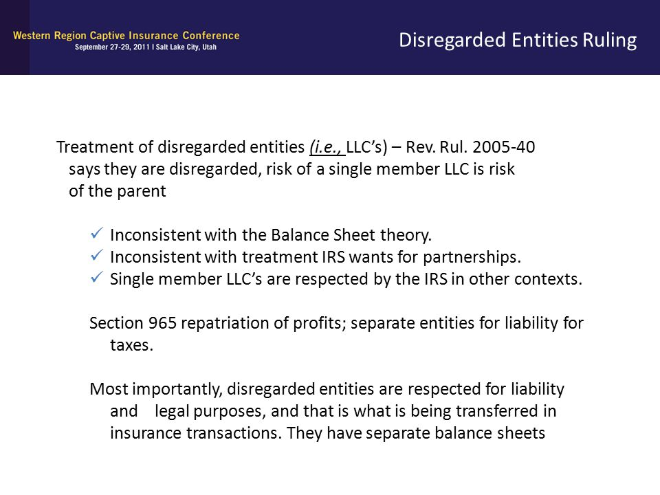 Disregarded Entities Ruling Treatment of disregarded entities (i.e., LLC's) – Rev. Rul. 2005-40 says they are disregarded, risk of a single member LLC