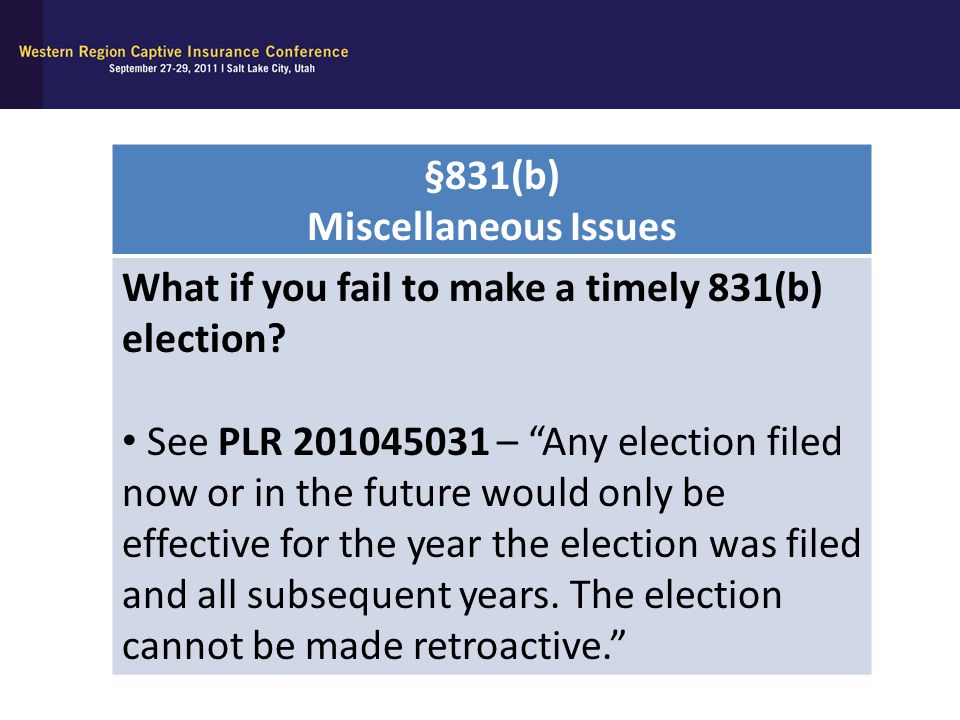 """§831(b) Miscellaneous Issues What if you fail to make a timely 831(b) election? See PLR 201045031 – """"Any election filed now or in the future would onl"""