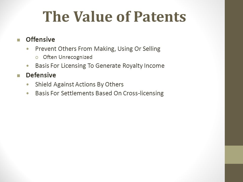 The Value of Patents Offensive Prevent Others From Making, Using Or Selling oOften Unrecognized Basis For Licensing To Generate Royalty Income Defensive Shield Against Actions By Others Basis For Settlements Based On Cross-licensing