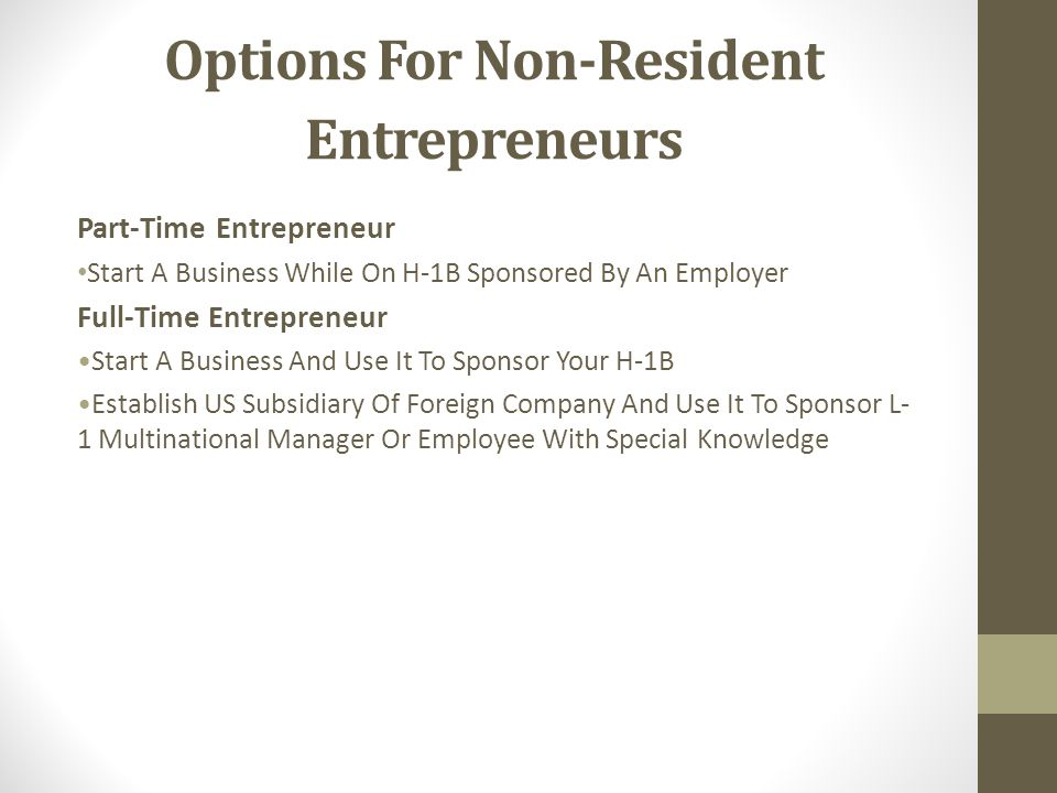 Options For Non-Resident Entrepreneurs Part-Time Entrepreneur Start A Business While On H-1B Sponsored By An Employer Full-Time Entrepreneur Start A Business And Use It To Sponsor Your H-1B Establish US Subsidiary Of Foreign Company And Use It To Sponsor L- 1 Multinational Manager Or Employee With Special Knowledge
