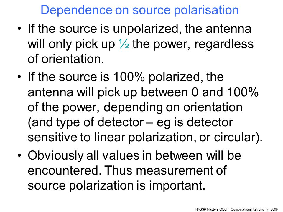 NASSP Masters 5003F - Computational Astronomy - 2009 Dependence on source polarisation If the source is unpolarized, the antenna will only pick up ½ the power, regardless of orientation.