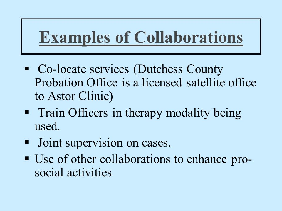 Examples of Collaborations  Co-locate services (Dutchess County Probation Office is a licensed satellite office to Astor Clinic)  Train Officers in