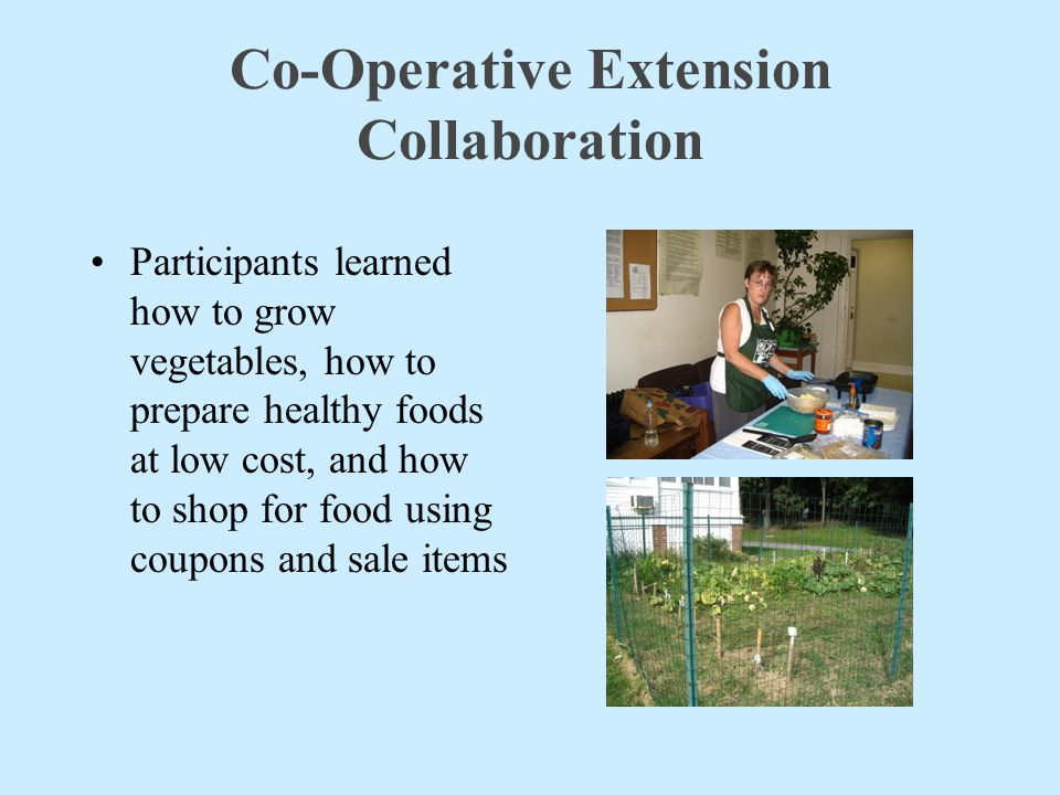 Co-Operative Extension Collaboration Participants learned how to grow vegetables, how to prepare healthy foods at low cost, and how to shop for food u