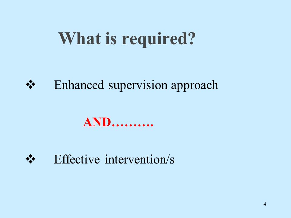 What is required?  Enhanced supervision approach AND……….  Effective intervention/s 4