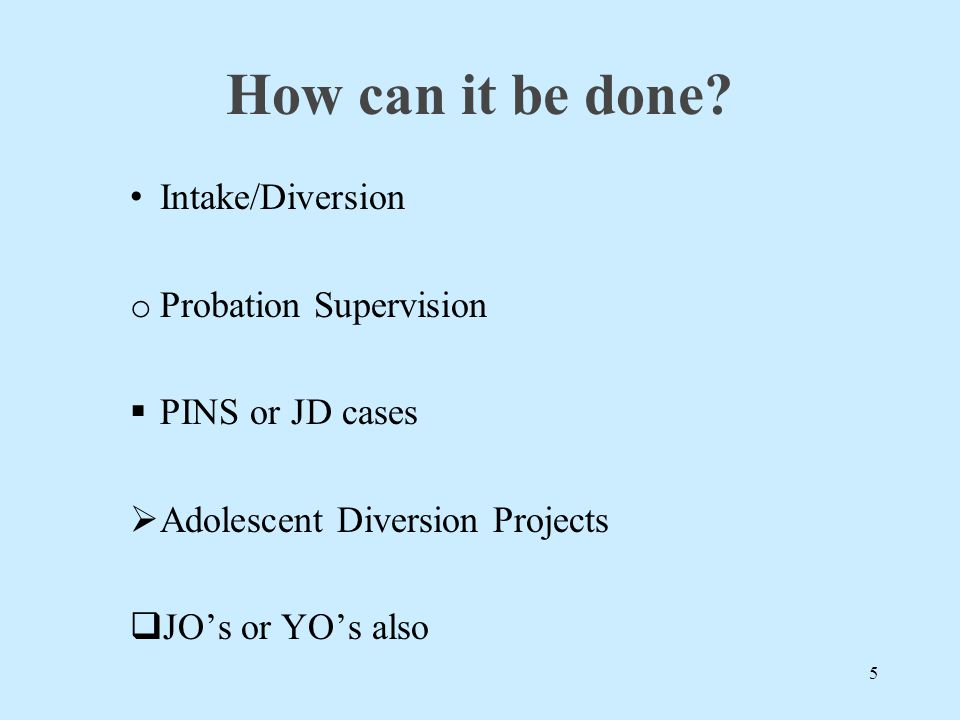 How can it be done? Intake/Diversion o Probation Supervision  PINS or JD cases  Adolescent Diversion Projects  JO's or YO's also 5