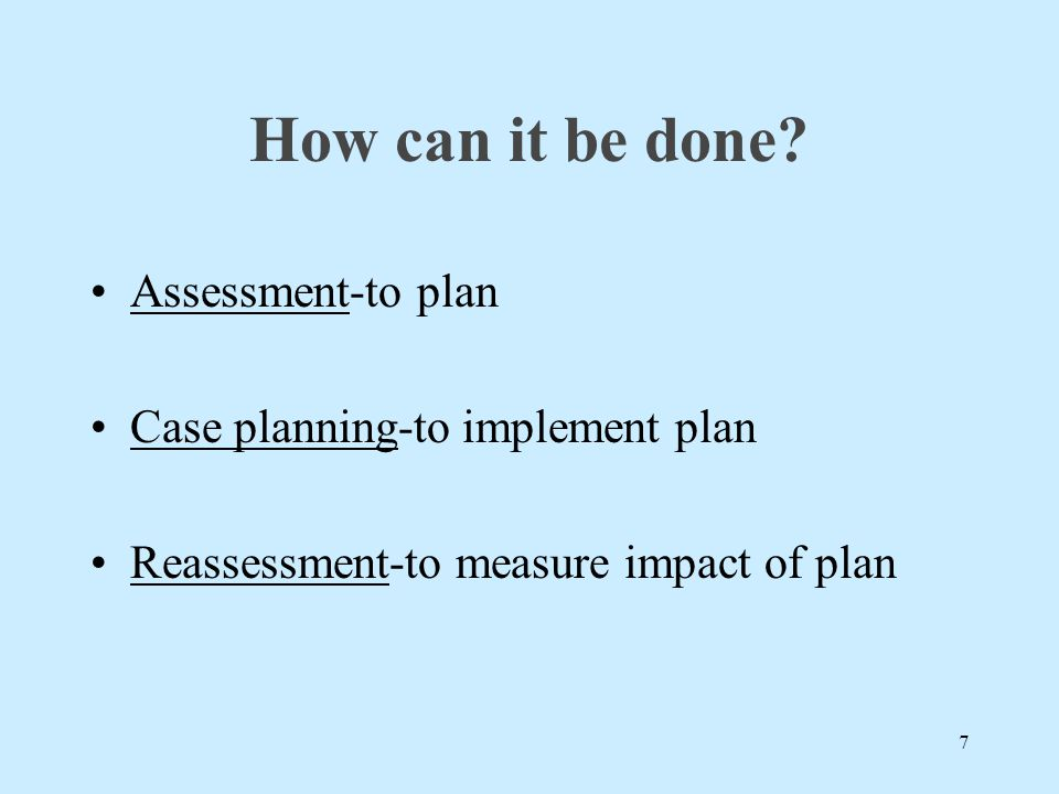 How can it be done? Assessment-to plan Case planning-to implement plan Reassessment-to measure impact of plan 7