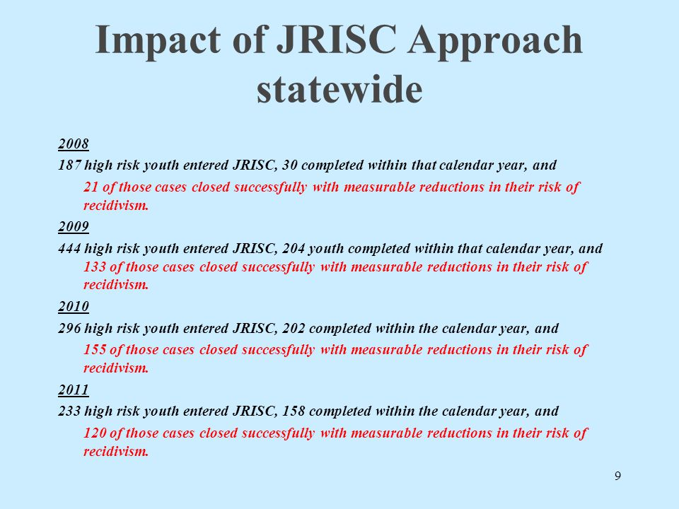 Impact of JRISC Approach statewide 2008 187 high risk youth entered JRISC, 30 completed within that calendar year, and 21 of those cases closed succes