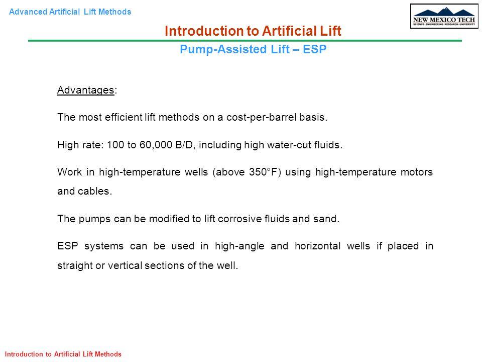 Advanced Artificial Lift Methods Introduction to Artificial Lift Methods Advantages: The most efficient lift methods on a cost-per-barrel basis. High