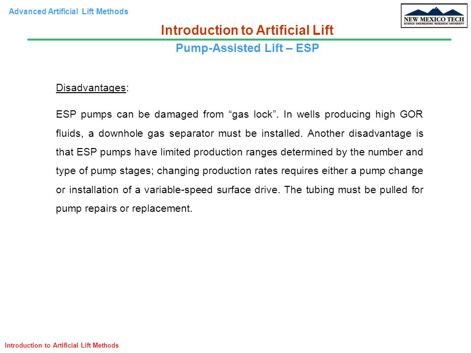 """Advanced Artificial Lift Methods Introduction to Artificial Lift Methods Disadvantages: ESP pumps can be damaged from """"gas lock"""". In wells producing h"""