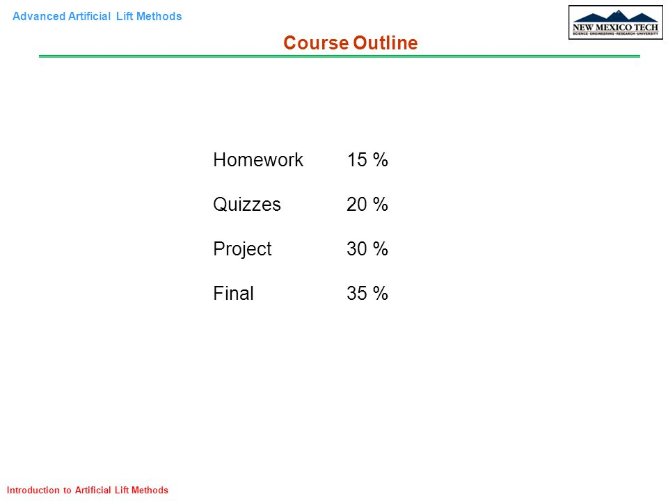 Advanced Artificial Lift Methods Introduction to Artificial Lift Methods Homework15 % Quizzes20 % Project30 % Final35 % Course Outline