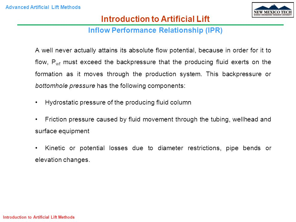 Advanced Artificial Lift Methods Introduction to Artificial Lift Methods Artificial lift is a means of overcoming bottomhole pressure so that a well can produce at some desired rate, either by injecting gas into the producing fluid column to reduce its hydrostatic pressure, or using a downhole pump to provide additional lift pressure downhole.