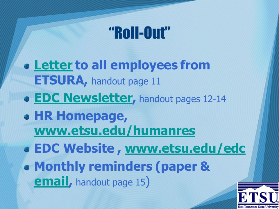 Roll-Out LetterLetter to all employees from ETSURA, handout page 11 EDC NewsletterEDC Newsletter, handout pages 12-14 HR Homepage, www.etsu.edu/humanres www.etsu.edu/humanres EDC Website, www.etsu.edu/edcwww.etsu.edu/edc Monthly reminders (paper & email, handout page 15 ) email