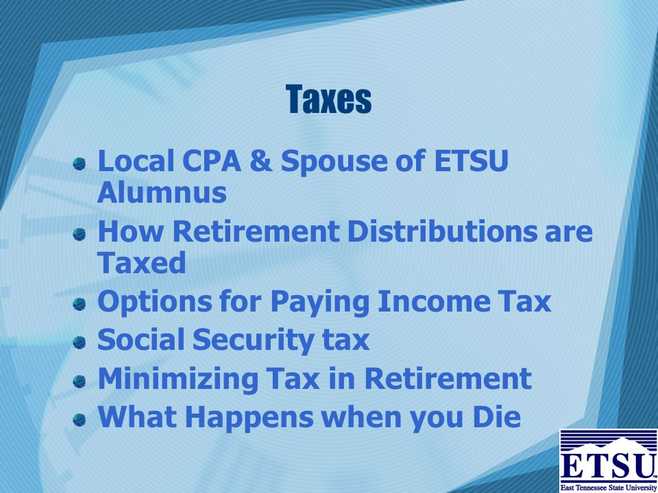 Taxes Local CPA & Spouse of ETSU Alumnus How Retirement Distributions are Taxed Options for Paying Income Tax Social Security tax Minimizing Tax in Retirement What Happens when you Die