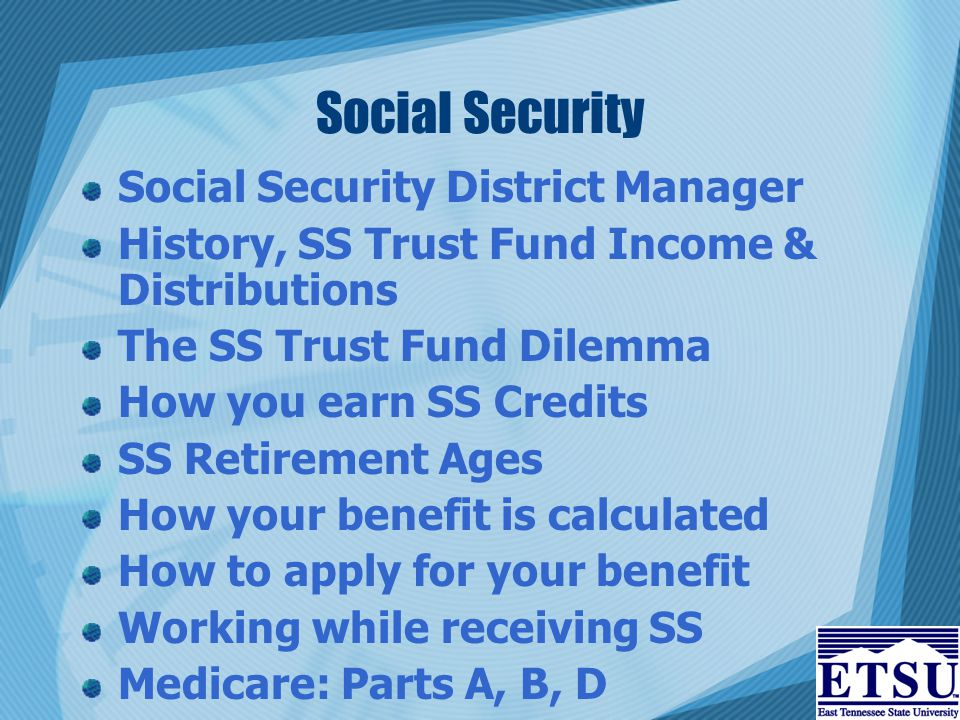 Social Security Social Security District Manager History, SS Trust Fund Income & Distributions The SS Trust Fund Dilemma How you earn SS Credits SS Retirement Ages How your benefit is calculated How to apply for your benefit Working while receiving SS Medicare: Parts A, B, D