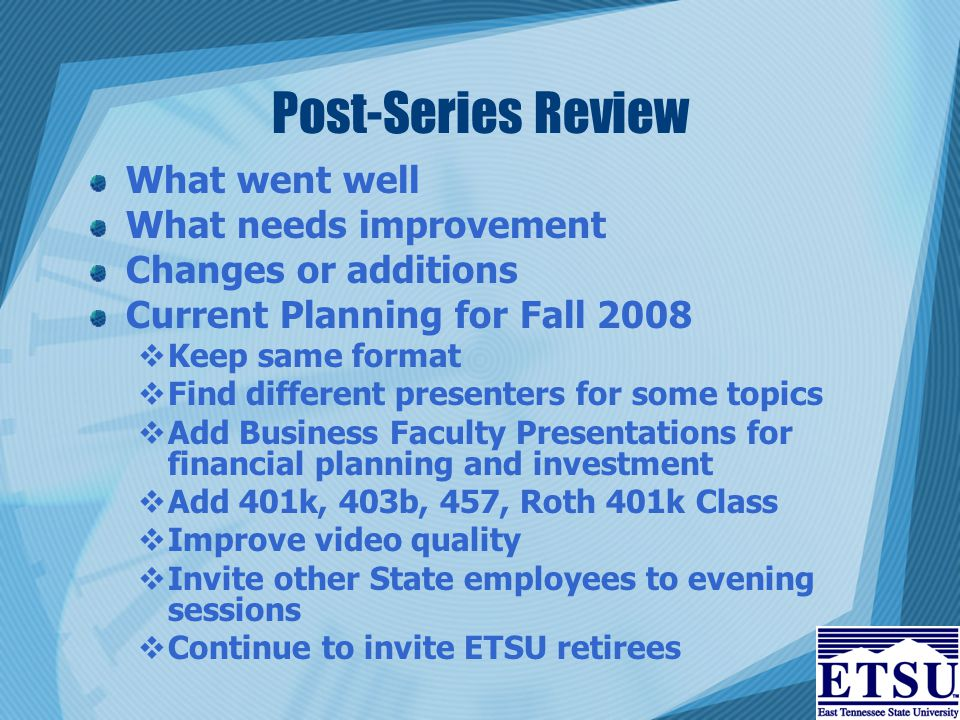 Post-Series Review What went well What needs improvement Changes or additions Current Planning for Fall 2008  Keep same format  Find different presenters for some topics  Add Business Faculty Presentations for financial planning and investment  Add 401k, 403b, 457, Roth 401k Class  Improve video quality  Invite other State employees to evening sessions  Continue to invite ETSU retirees