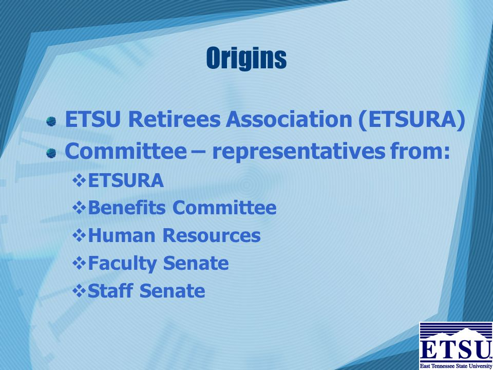 Origins ETSU Retirees Association (ETSURA) Committee – representatives from:  ETSURA  Benefits Committee  Human Resources  Faculty Senate  Staff Senate
