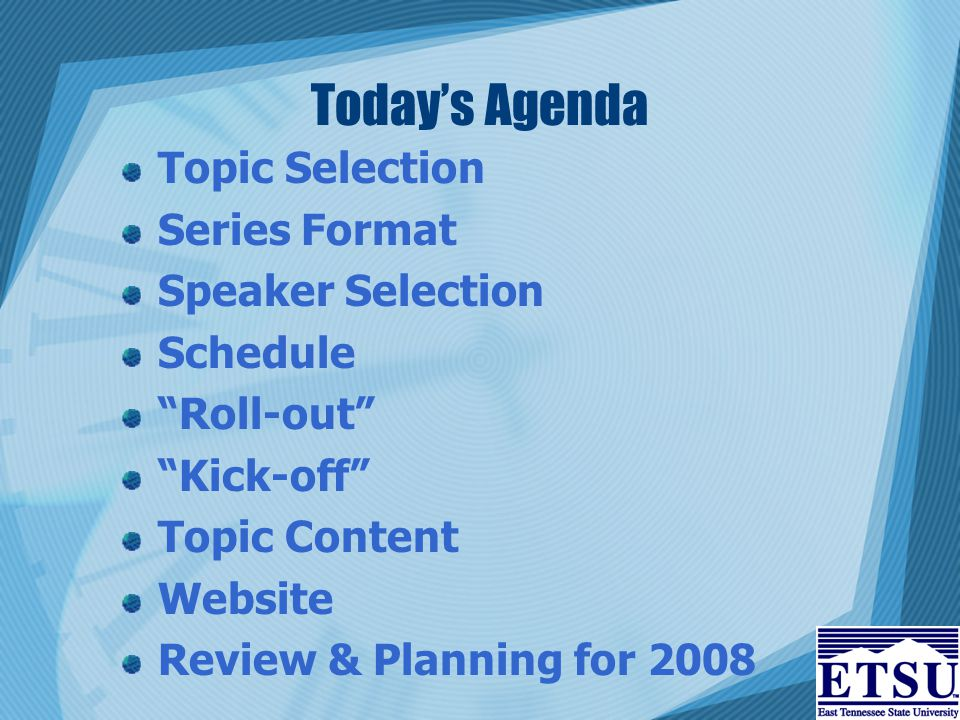 Today's Agenda Topic Selection Series Format Speaker Selection Schedule Roll-out Kick-off Topic Content Website Review & Planning for 2008
