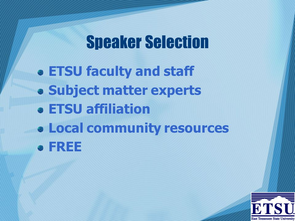 Speaker Selection ETSU faculty and staff Subject matter experts ETSU affiliation Local community resources FREE