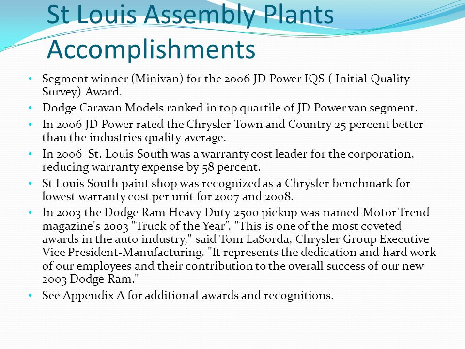St Louis Assembly Plants Accomplishments Segment winner (Minivan) for the 2006 JD Power IQS ( Initial Quality Survey) Award.