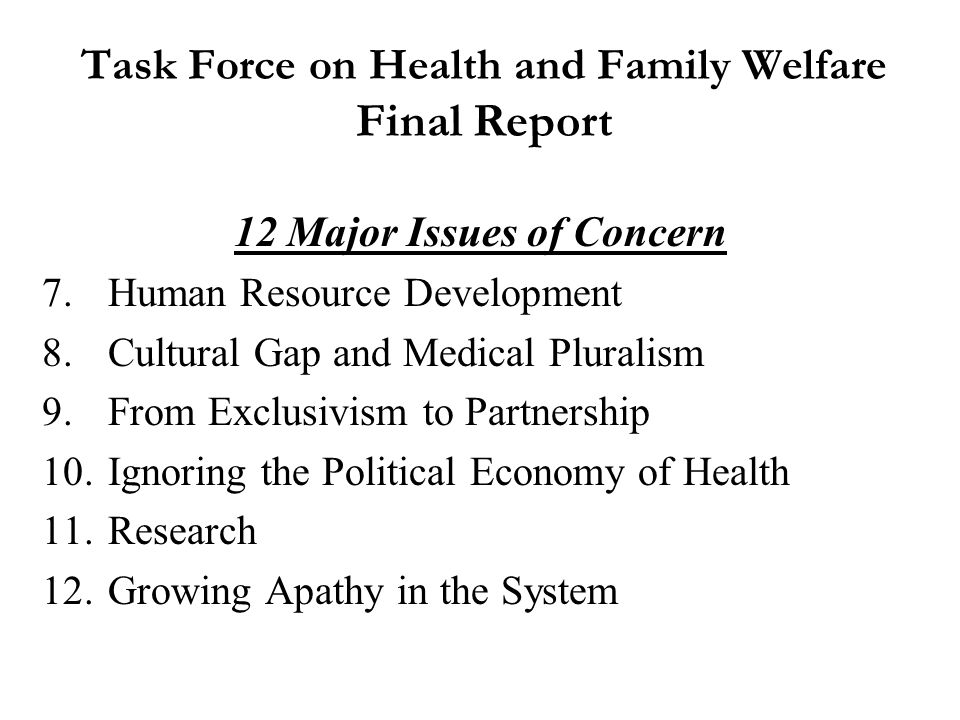 Task Force on Health and Family Welfare Final Report Contents 1.Equity in Health Care 2.Quality of Health Care 3.Primary Health Care 4.Secondary and Tertiary Health Care 5.Public Health 6.Mental Health and Neurosciences 7.Nutrition 8.Women and Child Health