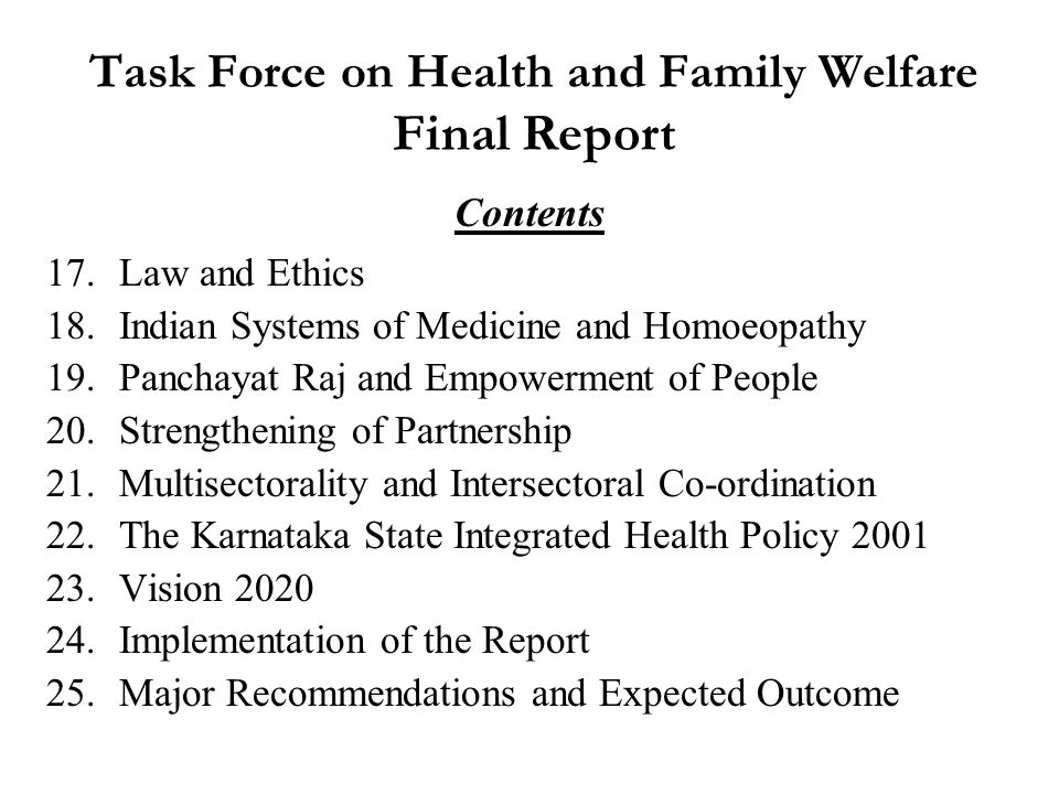 Karnataka State Integrated Health Policy 2001 Vision, Mission & Goals Comprehensive Health Policy which includes  Health Policy  Population policy  Drug policy  Nutrition policy  Education for Health Sciences – Policy  Blood banking policy  Policy on Control of Nutritional Anaemia  AIDS Prevention & Control Policy (draft)  ISM&H Policy (draft)  Pharmaceutical Policy Task Force on Health and Family Welfare Final Report