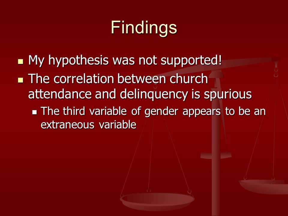 Findings My hypothesis was not supported! My hypothesis was not supported! The correlation between church attendance and delinquency is spurious The c