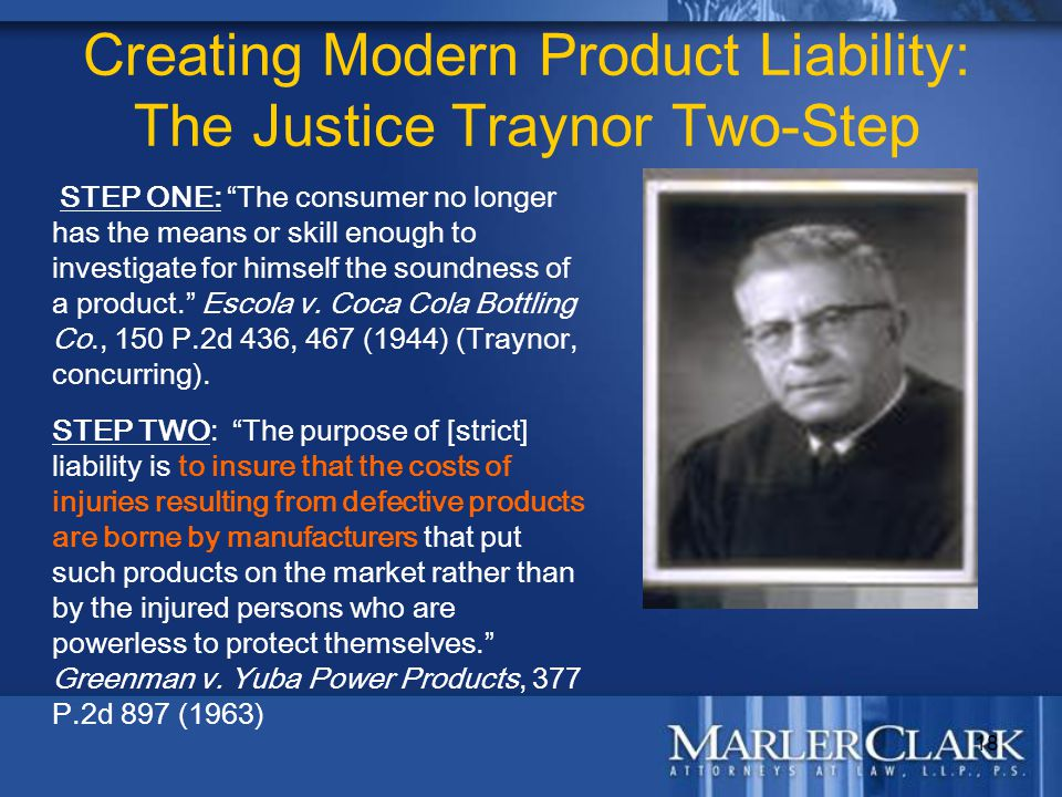 "18 Creating Modern Product Liability: The Justice Traynor Two-Step STEP ONE: ""The consumer no longer has the means or skill enough to investigate for"