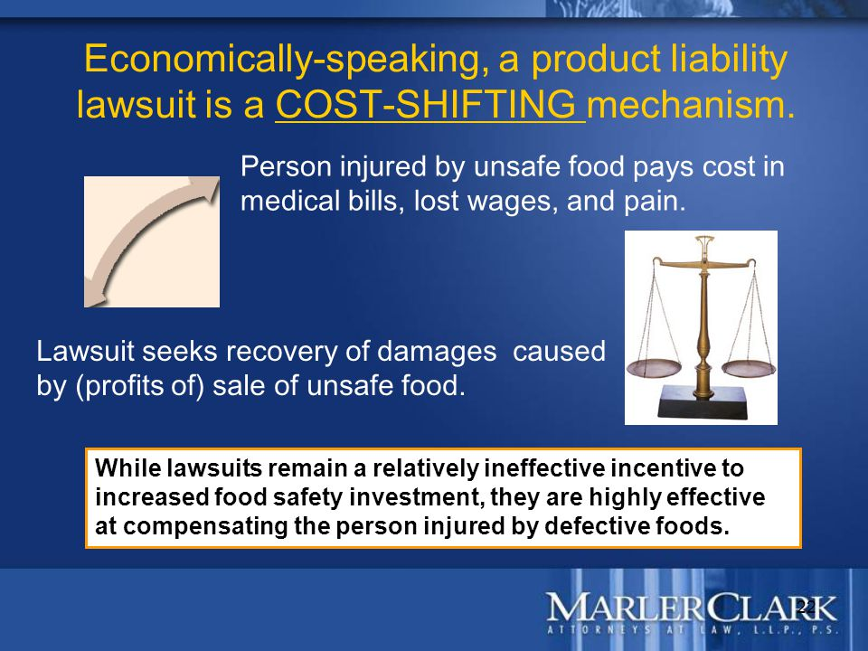 22 Economically-speaking, a product liability lawsuit is a COST-SHIFTING mechanism. Person injured by unsafe food pays cost in medical bills, lost wag