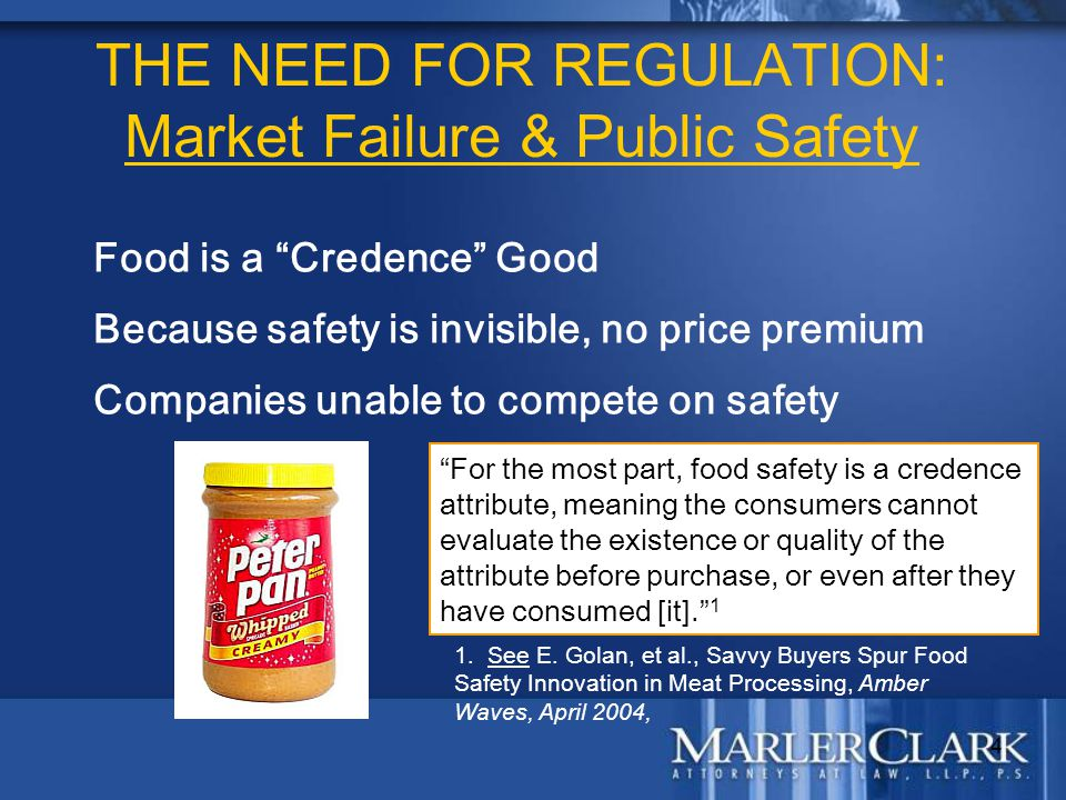 "4 THE NEED FOR REGULATION: Market Failure & Public Safety Food is a ""Credence"" Good Because safety is invisible, no price premium Companies unable to"