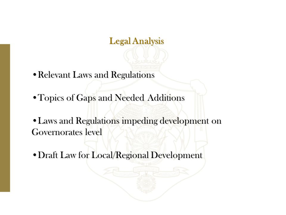 Relevant Laws and RegulationsRelevant Laws and Regulations Topics of Gaps and Needed AdditionsTopics of Gaps and Needed Additions Laws and Regulations impeding development on Governorates levelLaws and Regulations impeding development on Governorates level Draft Law for Local/Regional DevelopmentDraft Law for Local/Regional Development Legal Analysis
