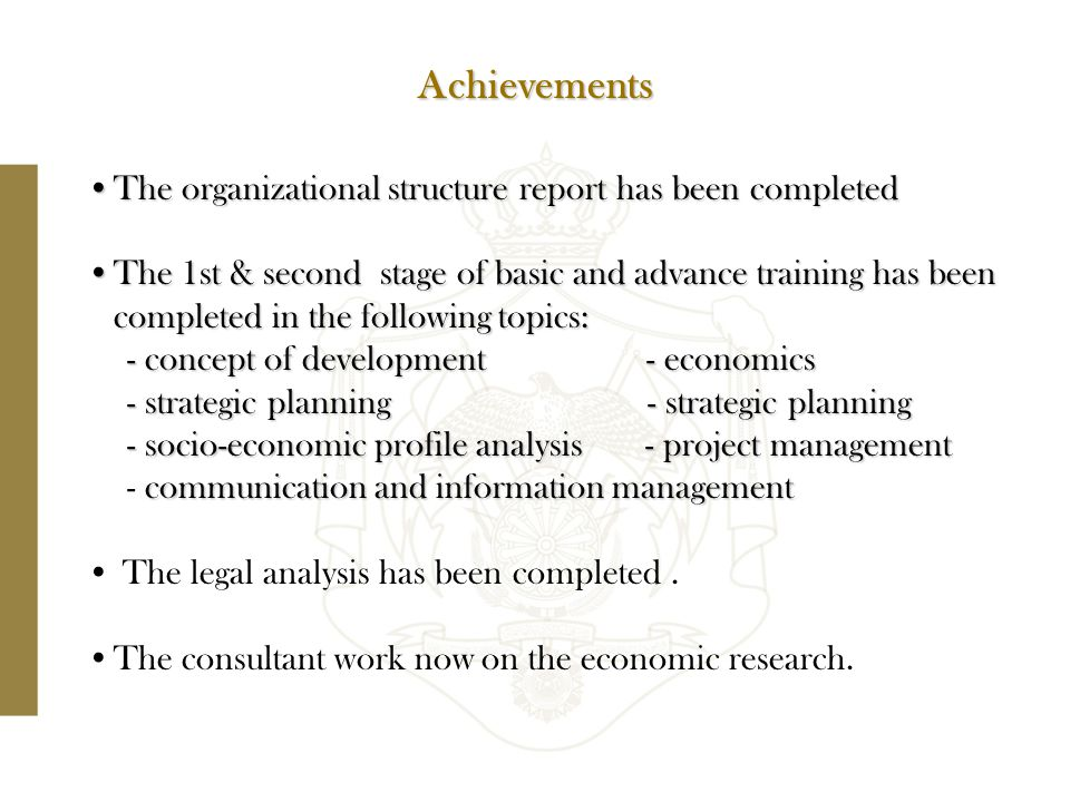 The organizational structure report has been completedThe organizational structure report has been completed The 1st & second stage of basic and advance training has been completed in the following topics:The 1st & second stage of basic and advance training has been completed in the following topics: - concept of development - economics - strategic planning - strategic planning - socio-economic profile analysis - project management communication and information management - communication and information management The legal analysis has been completed.