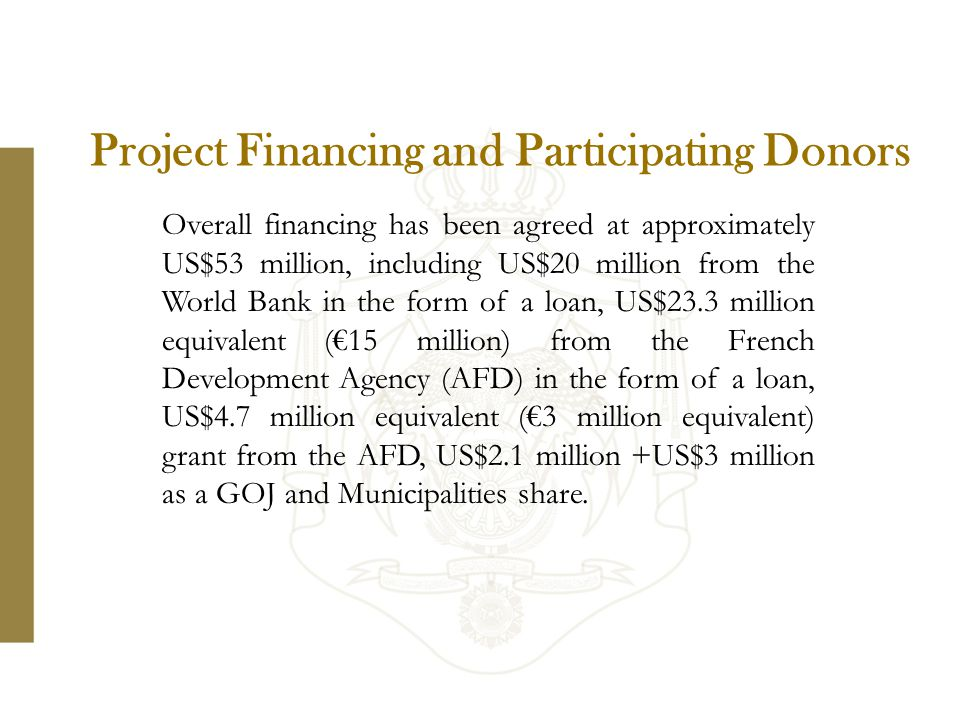 Project Financing and Participating Donors Overall financing has been agreed at approximately US$53 million, including US$20 million from the World Bank in the form of a loan, US$23.3 million equivalent (€15 million) from the French Development Agency (AFD) in the form of a loan, US$4.7 million equivalent (€3 million equivalent) grant from the AFD, US$2.1 million +US$3 million as a GOJ and Municipalities share.