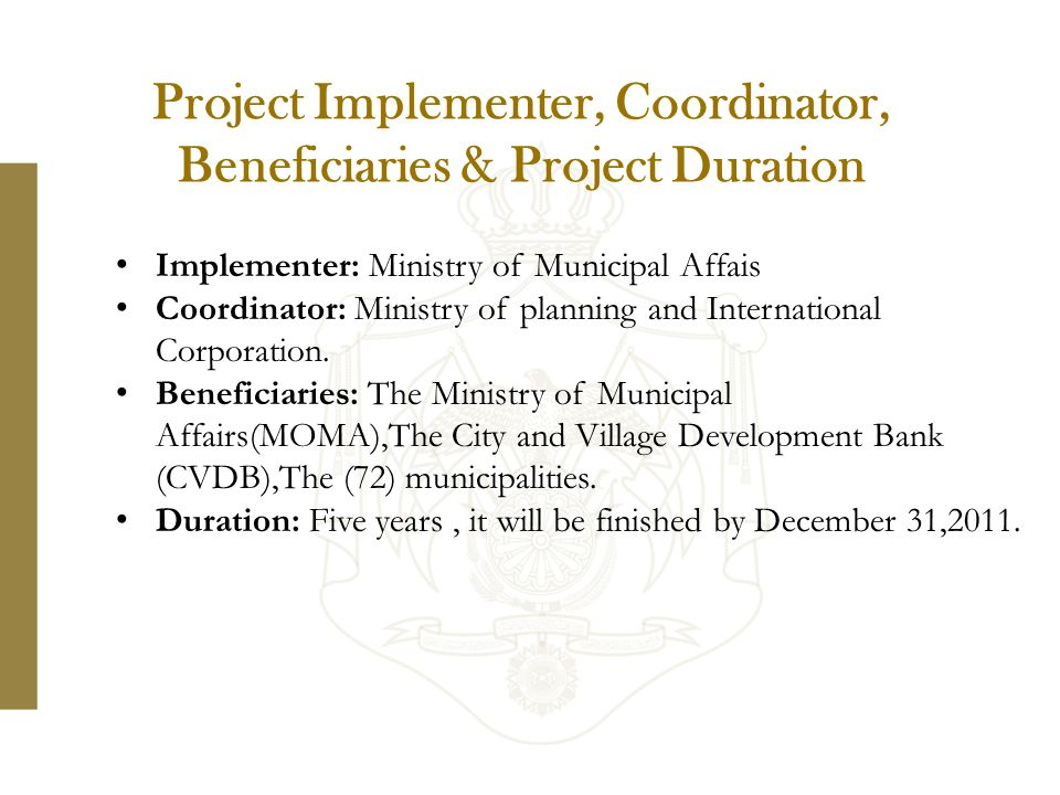 Project Implementer, Coordinator, Beneficiaries & Project Duration Implementer: Ministry of Municipal Affais Coordinator: Ministry of planning and International Corporation.
