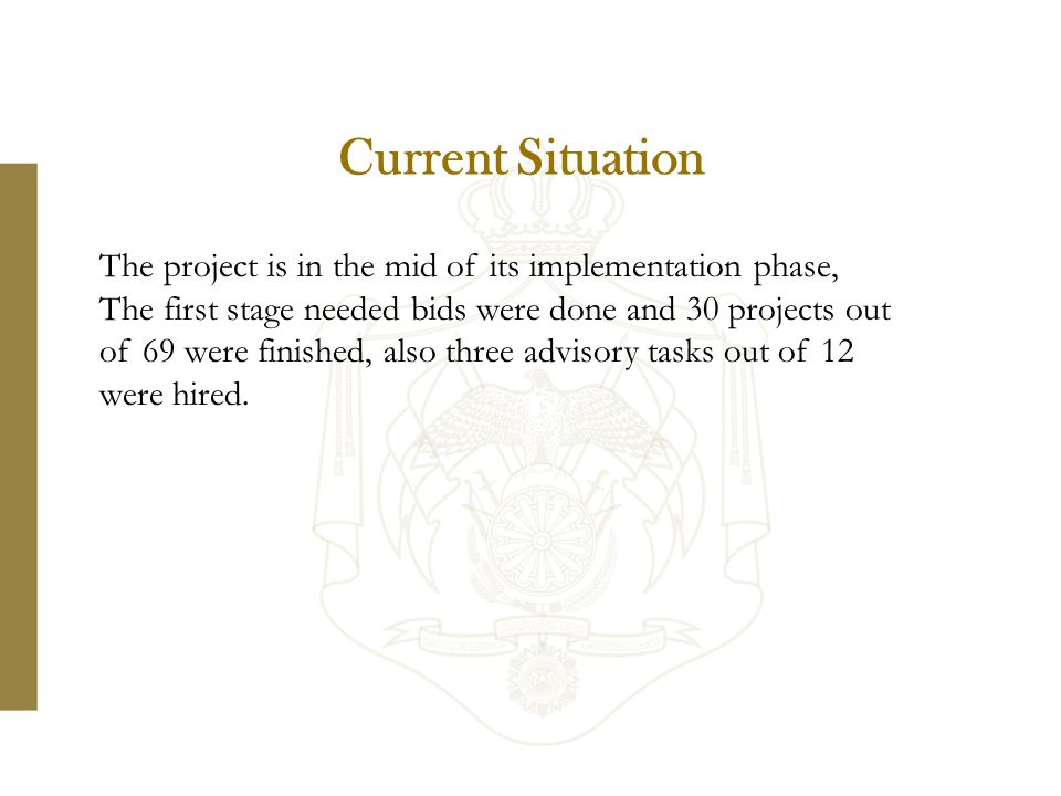 Current Situation The project is in the mid of its implementation phase, The first stage needed bids were done and 30 projects out of 69 were finished, also three advisory tasks out of 12 were hired.