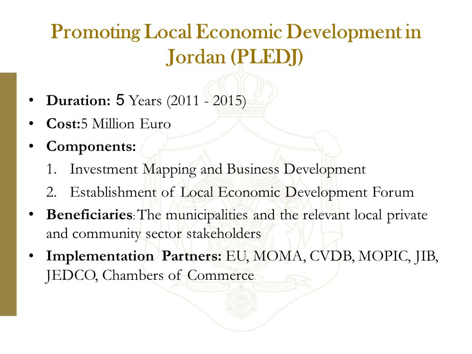 Duration: 5 Years (2011 - 2015) Cost:5 Million Euro Components: 1.Investment Mapping and Business Development 2.Establishment of Local Economic Development Forum Beneficiaries : The municipalities and the relevant local private and community sector stakeholders Implementation Partners: EU, MOMA, CVDB, MOPIC, JIB, JEDCO, Chambers of Commerce.