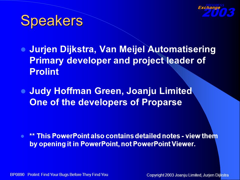 2003 Exchange PROGRESS Copyright 2003 Joanju Limited, Jurjen Dijkstra BP0890 Prolint: Find Your Bugs Before They Find You Speakers Jurjen Dijkstra, Van Meijel Automatisering Primary developer and project leader of Prolint Judy Hoffman Green, Joanju Limited One of the developers of Proparse ** This PowerPoint also contains detailed notes - view them by opening it in PowerPoint, not PowerPoint Viewer.