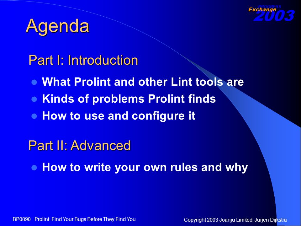 2003 Exchange PROGRESS Copyright 2003 Joanju Limited, Jurjen Dijkstra BP0890 Prolint: Find Your Bugs Before They Find You Agenda What Prolint and other Lint tools are Kinds of problems Prolint finds How to use and configure it Part I: Introduction How to write your own rules and why Part II: Advanced