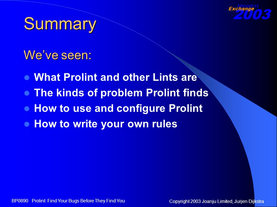 2003 Exchange PROGRESS Copyright 2003 Joanju Limited, Jurjen Dijkstra BP0890 Prolint: Find Your Bugs Before They Find You Summary What Prolint and other Lints are The kinds of problem Prolint finds How to use and configure Prolint How to write your own rules We've seen: