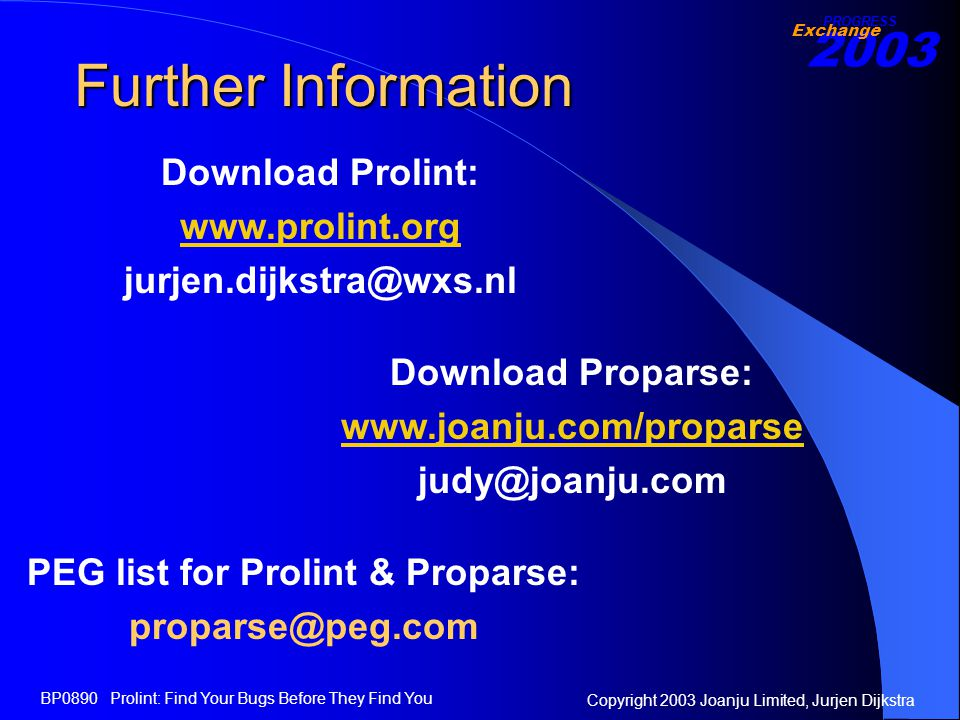 2003 Exchange PROGRESS Copyright 2003 Joanju Limited, Jurjen Dijkstra BP0890 Prolint: Find Your Bugs Before They Find You Further Information Download Prolint: www.prolint.org jurjen.dijkstra@wxs.nl Download Proparse: www.joanju.com/proparse judy@joanju.com PEG list for Prolint & Proparse: proparse@peg.com