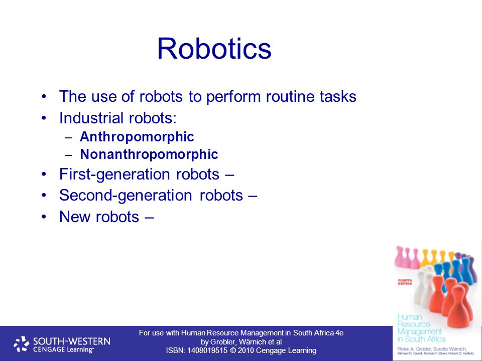 For use with Human Resource Management in South Africa 4e by Grobler, Wärnich et al ISBN: 1408019515 © 2010 Cengage Learning Robotics The use of robots to perform routine tasks Industrial robots: –Anthropomorphic –Nonanthropomorphic First-generation robots – Second-generation robots – New robots –